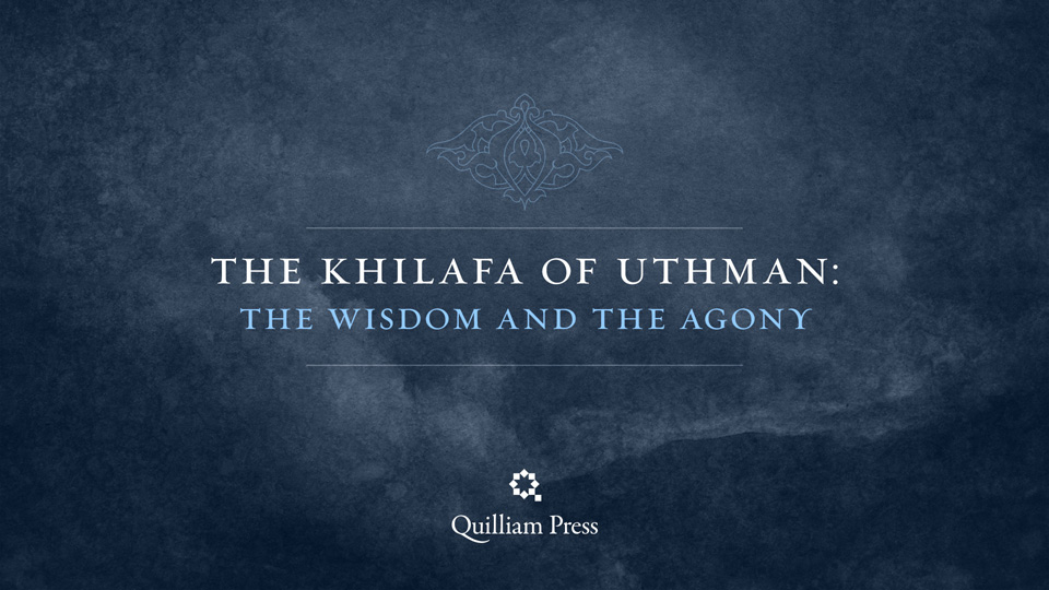 The Khilafa of Uthman: The Wisdom and the Agony
