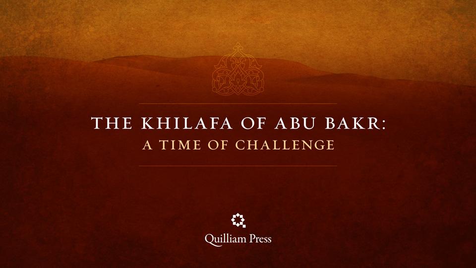 The Khilafa of Abu Bakr: A Time of Challenge