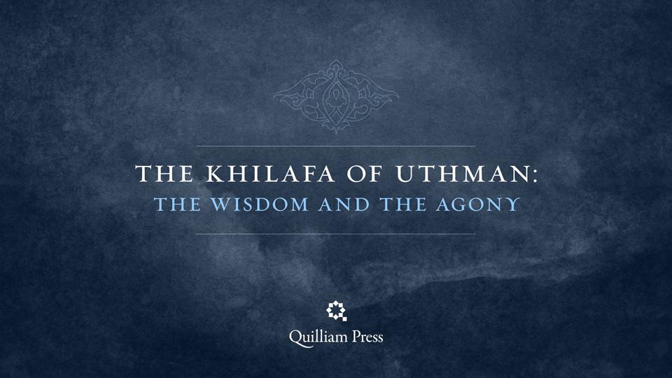 The Khilafa of Uthman: The Wisdom and the Agony